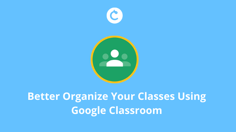 Better Organize Your Classes Using Google Classroom